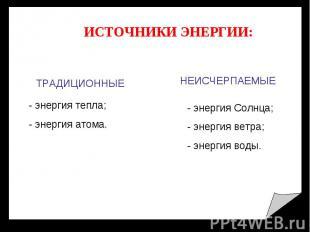 ИСТОЧНИКИ ЭНЕРГИИ: ТРАДИЦИОННЫЕ - энергия тепла; - энергия атома. НЕИСЧЕРПАЕМЫЕ