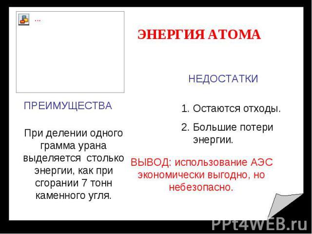 ЭНЕРГИЯ АТОМА ПРЕИМУЩЕСТВА При делении одного грамма урана выделяется столько энергии, как при сгорании 7 тонн каменного угля. НЕДОСТАТКИ Остаются отходы. Большие потери энергии. ВЫВОД: использование АЭС экономически выгодно, но небезопасно.