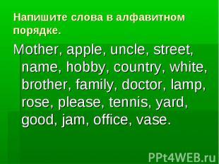Напишите слова в алфавитном порядке. Mother, apple, uncle, street, name, hobby,