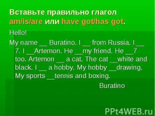 Вставьте правильно глагол am/is/are или have got/has got. Hello! My name __ Bura