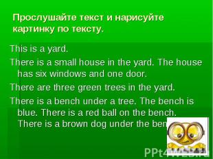 Прослушайте текст и нарисуйте картинку по тексту. This is a yard. There is a sma