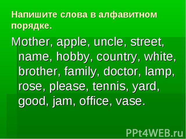 Напишите слова в алфавитном порядке. Mother, apple, uncle, street, name, hobby, country, white, brother, family, doctor, lamp, rose, please, tennis, yard, good, jam, office, vase.