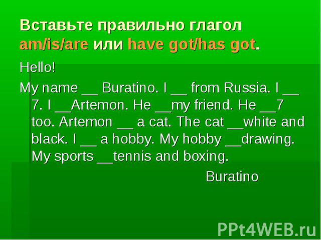 Вставьте правильно глагол am/is/are или have got/has got. Hello! My name __ Buratino. I __ from Russia. I __ 7. I __Artemon. He __my friend. He __7 too. Artemon __ a cat. The cat __white and black. I __ a hobby. My hobby __drawing. My sports __tenni…