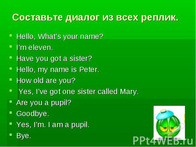 Составьте диалог из всех реплик. Hello, What's your name? I'm eleven. Have you got a sister? Hello, my name is Peter. How old are you? Yes, I've got one sister called Mary. Are you a pupil? Goodbye. Yes, I'm. I am a pupil. Bye.