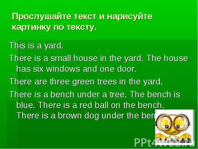 Прослушайте текст и нарисуйте картинку по тексту. This is a yard. There is a small house in the yard. The house has six windows and one door. There are three green trees in the yard. There is a bench under a tree. The bench is blue. There is a red b…