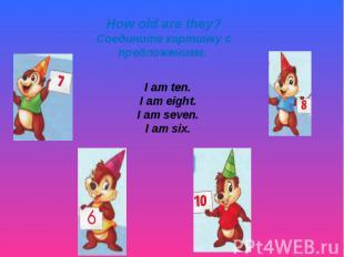 How old are they? Соедините картинку с предложением. I am ten. I am eight. I am