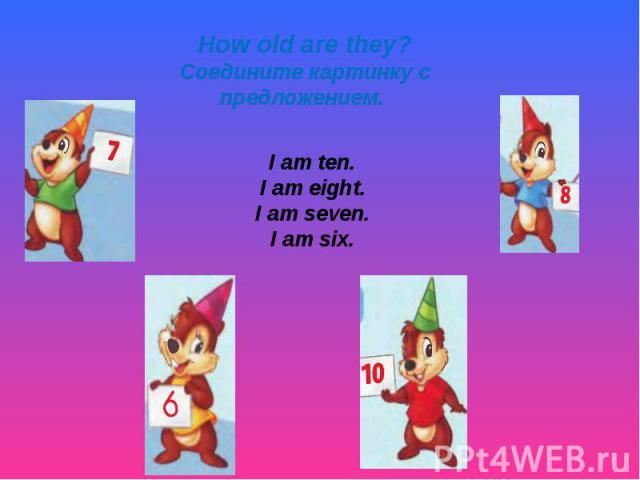 How old are they? Соедините картинку с предложением. I am ten. I am eight. I am seven. I am six.