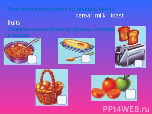 Вот список продуктов на завтрак Микки: cereal milk toast fruits Отметь галочкой те продукты, которые есть в списке