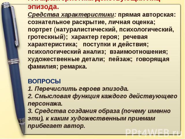 IV.Характеристика действующих лиц эпизода. Средства характеристики: прямая авторская: сознательное раскрытие, личная оценка; портрет (натуралистический, психологический, гротескный); характер героя; речевая характеристика; поступки и действия; психо…