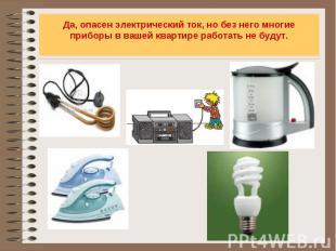 Да, опасен электрический ток, но без него многие приборы в вашей квартире работа