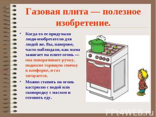 Газовая плита — полезное изобретение.Когда-то ее придумали люди-изобретатели для