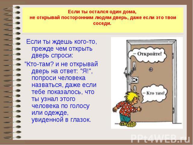 Если ты остался один дома, не открывай посторонним людям дверь, даже если это твои соседи. Если ты ждешь кого-то, прежде чем открыть дверь спроси: