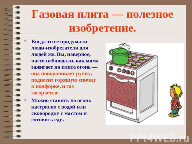 Газовая плита — полезное изобретение.Когда-то ее придумали люди-изобретатели для людей же. Вы, наверное, часто наблюдали, как мама зажигает на плите огонь — она поворачивает ручку, подносит горящую спичку к конфорке, и газ загорается. Можно ставить …