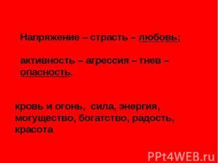 Напряжение – страсть – любовь; активность – агрессия – гнев – опасность. кровь и