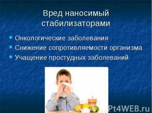 Вред наносимый стабилизаторами Онкологические заболевания Снижение сопротивляемо