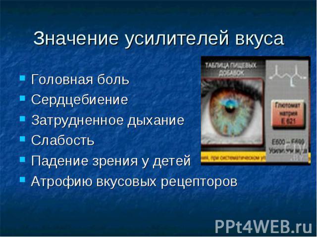 Значение усилителей вкуса Головная боль Сердцебиение Затрудненное дыхание Слабость Падение зрения у детей Атрофию вкусовых рецепторов