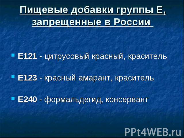 Пищевые добавки группы Е, запрещенные в России Е121 - цитрусовый красный, краситель Е123 - красный амарант, краситель Е240 - формальдегид, консервант