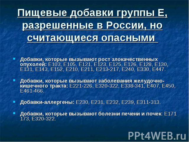 Пищевые добавки группы Е, разрешенные в России, но считающиеся опасными Добавки, которые вызывают рост злокачественных опухолей: Е103, Е105, Е121, Е123, Е125, Е126, Е128, Е130, Е131, Е143, Е152, Е210, Е211, Е213-217, Е240, Е330, Е447. Добавки, котор…