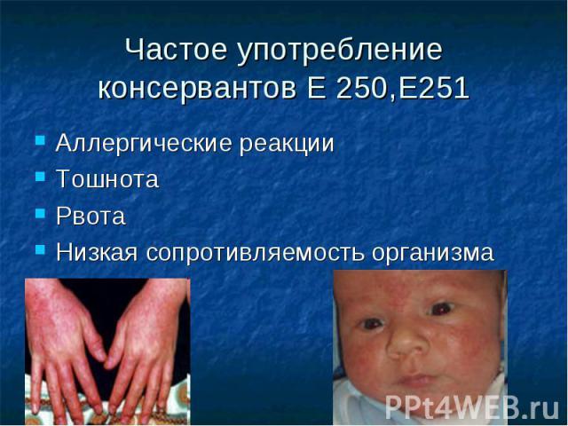 Частое употребление консервантов Е 250,Е251 Аллергические реакции Тошнота Рвота Низкая сопротивляемость организма