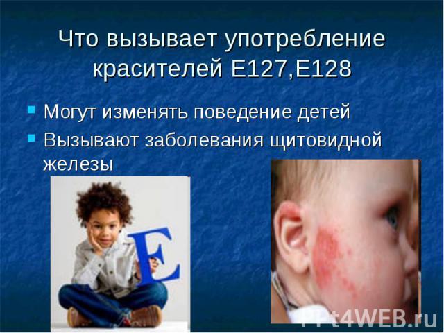 Что вызывает употребление красителей Е127,Е128 Могут изменять поведение детей Вызывают заболевания щитовидной железы