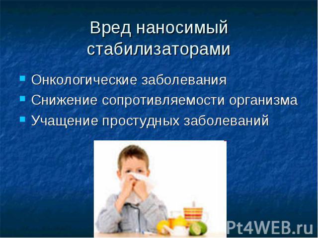 Вред наносимый стабилизаторами Онкологические заболевания Снижение сопротивляемости организма Учащение простудных заболеваний