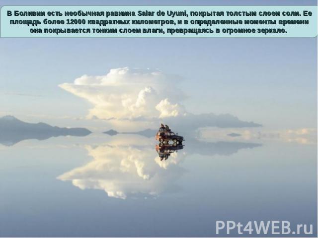 В Боливии есть необычная равнина Salar de Uyuni, покрытая толстым слоем соли. Ее площадь более 12000 квадратных километров, и в определенные моменты времени она покрывается тонким слоем влаги, превращаясь в огромное зеркало.