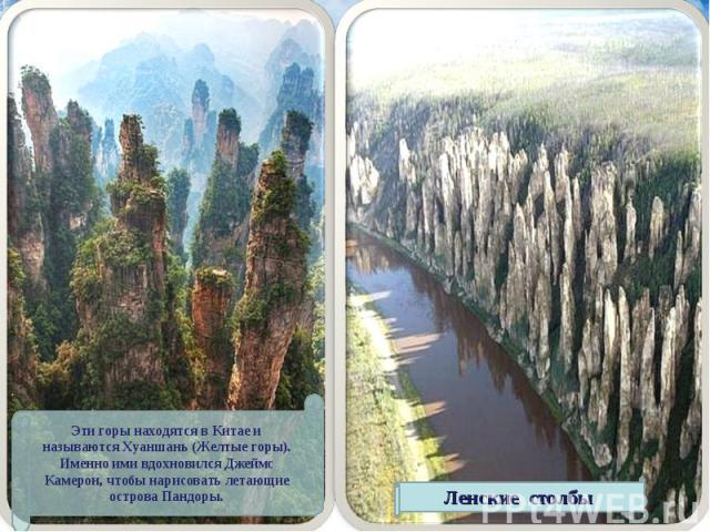Эти горы находятся в Китае и называются Хуаншань (Желтые горы). Именно ими вдохновился Джеймс Камерон, чтобы нарисовать летающие острова Пандоры. Ленские столбы
