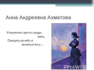 Анна Андреевна Ахматова Я научилась просто, мудро жить, Смотреть на небо и молит
