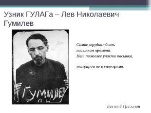 Узник ГУЛАГа – Лев Николаевич Гумилев Самое трудное быть пасынком времени. Нет т