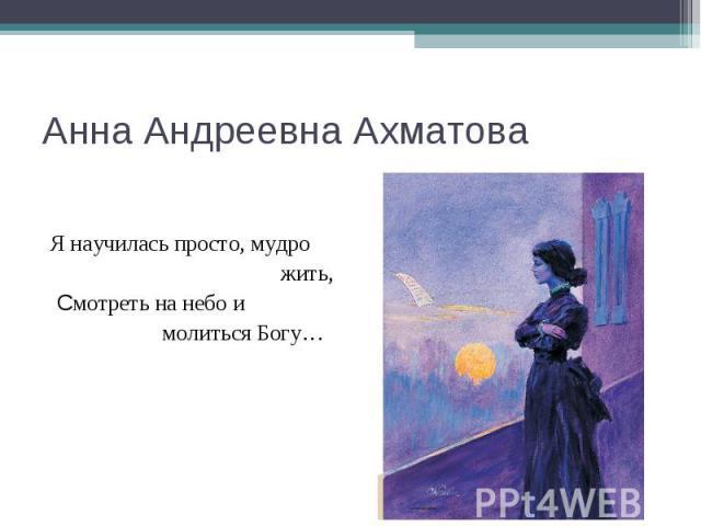 Анна Андреевна Ахматова Я научилась просто, мудро жить, Смотреть на небо и молиться Богу…