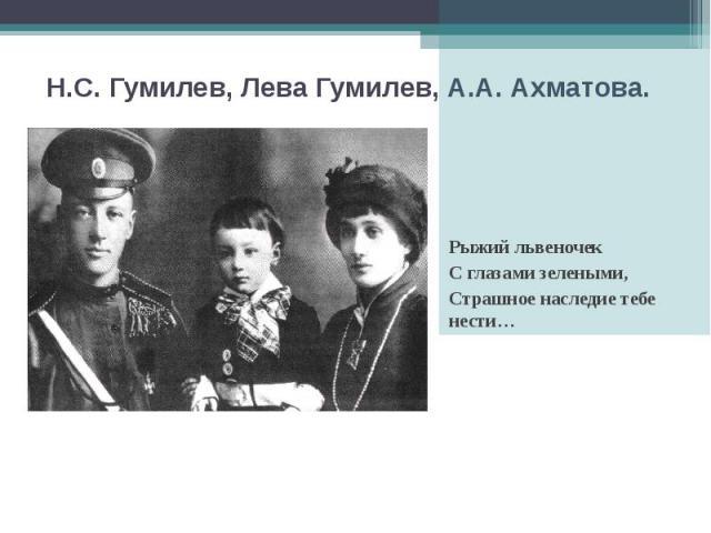 Н.С. Гумилев, Лева Гумилев, А.А. Ахматова. Рыжий львеночек С глазами зелеными, Страшное наследие тебе нести…