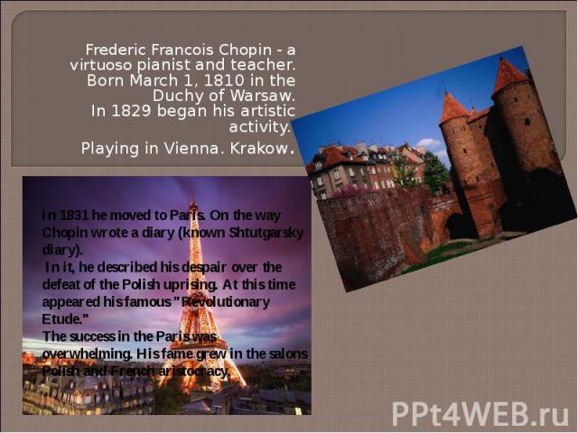 Frederic Francois Chopin - a virtuoso pianist and teacher. Born March 1, 1810 in the Duchy of Warsaw. In 1829 began his artistic activity. Playing in Vienna.Krakow. In 1831 he moved to Paris.On the way Chopin wrote a diary (known Shtutgarsky diar…
