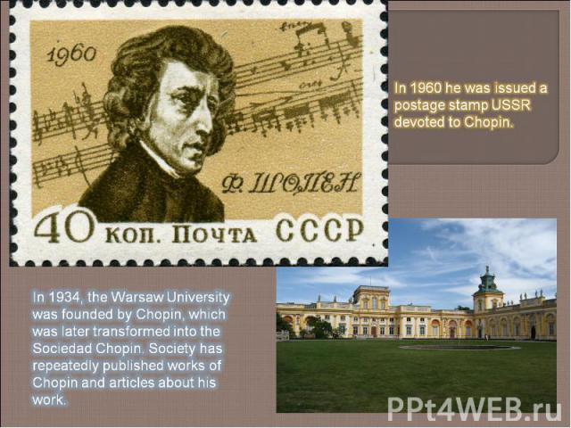 In 1960 he was issued a postage stamp USSR devoted to Chopin. In 1934, the Warsaw University was founded by Chopin, which was later transformed into the SociedadChopin.Society has repeatedly published works of Chopin and articles about his work.