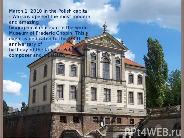 March 1, 2010 in the Polish capital - Warsaw opened the most modern and amazing biographical museum in the world - Museum of Frederic Chopin.This event is dedicated to the 200th anniversary of birthday of the famous Polish composer and musician.