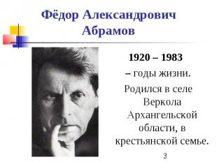 Фёдор Александрович Абрамов 1920 – 1983 – годы жизни. Родился в селе Веркола Арх