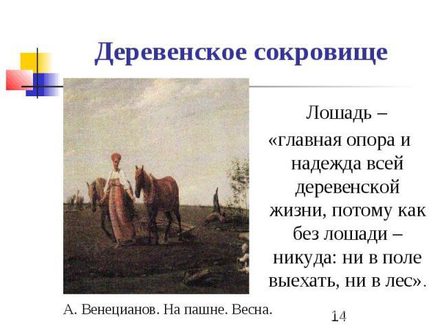 Деревенское сокровище Лошадь – «главная опора и надежда всей деревенской жизни, потому как без лошади – никуда: ни в поле выехать, ни в лес». А. Венецианов. На пашне. Весна.