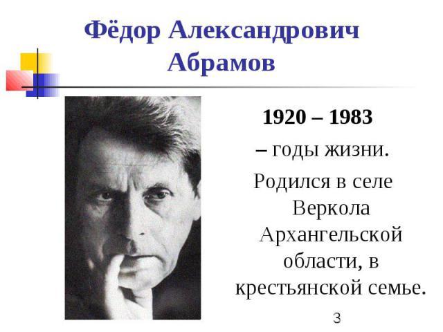 Фёдор Александрович Абрамов 1920 – 1983 – годы жизни. Родился в селе Веркола Архангельской области, в крестьянской семье.
