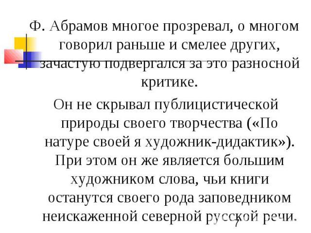 Ф. Абрамов многое прозревал, о многом говорил раньше и смелее других, зачастую подвергался за это разносной критике. Он не скрывал публицистической природы своего творчества («По натуре своей я художник-дидактик»). При этом он же является большим ху…