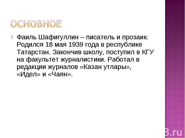 Основное Фаиль Шафигуллин – писатель и прозаик. Родился 18 мая 1939 года в республике Татарстан. Закончив школу, поступил в КГУ на факультет журналистики. Работал в редакции журналов «Казан утлары», «Идел» и «Чаян».
