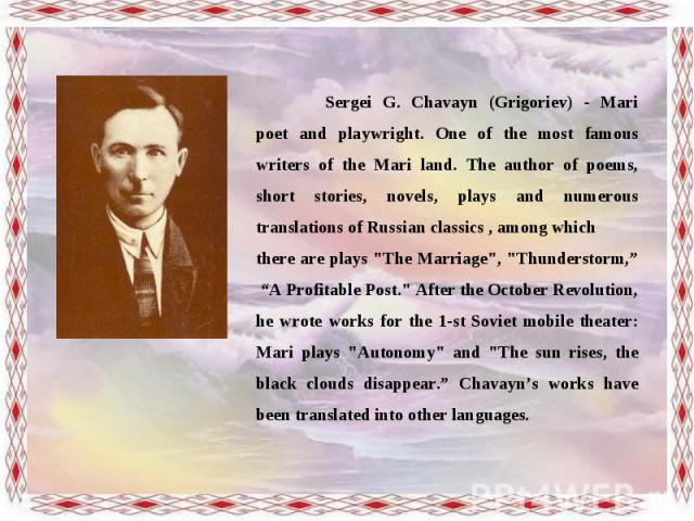 Sergei G. Chavayn (Grigoriev) - Mari poet and playwright. One of the most famous writers of the Mari land. The author of poems, short stories, novels, plays and numerous translations of Russian classics , among which there are plays