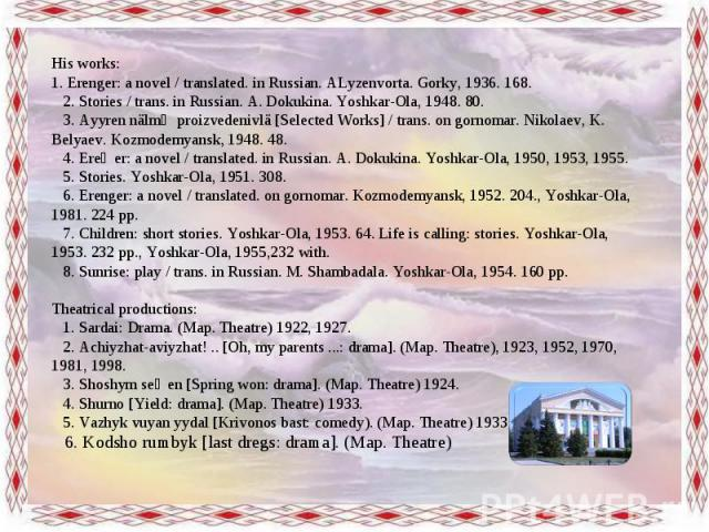 His works: 1. Erenger: a novel / translated. in Russian. ALyzenvorta. Gorky, 1936. 168. 2. Stories / trans. in Russian. A. Dokukina. Yoshkar-Ola, 1948. 80. 3. Ayyren nälmӹ proizvedenivlä [Selected Works] / trans. on gornomar. Nikolaev, K. Bely…