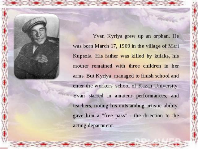 Yvan Kyrlya grew up an orphan. He was born March 17, 1909 in the village of Mari Kupsola. His father was killed by kulaks, his mother remained with three children in her arms. But Kyrlya managed to finish school and enter the workers' school of Kaza…