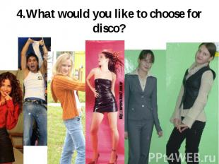 4.What would you like to choose for disco?