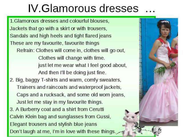 IV.Glamorous dresses … 1.Glamorous dresses and colourful blouses, Jackets that go with a skirt or with trousers, Sandals and high heels and tight flared jeans These are my favourite, favourite things Refrain: Clothes will come in, clothes will go ou…
