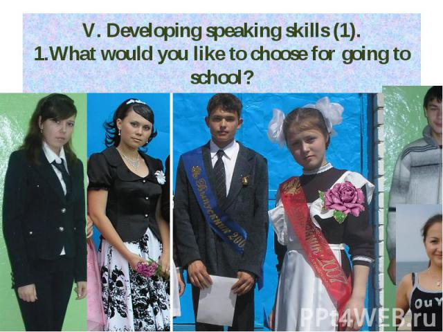 V. Developing speaking skills (1). 1.What would you like to choose for going to school?