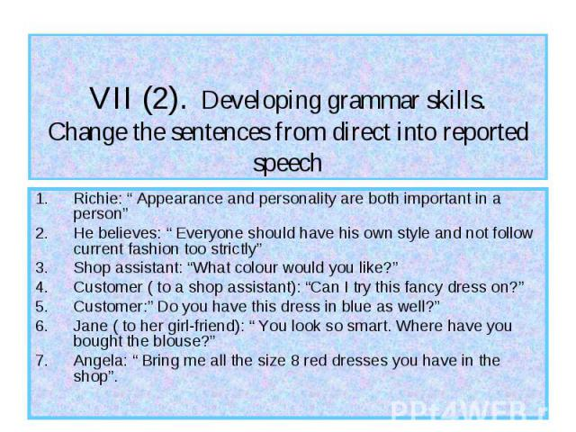 """VII (2). Developing grammar skills. Change the sentences from direct into reported speech Richie: """" Appearance and personality are both important in a person"""" He believes: """" Everyone should have his own style and not follow current fashion too stric…"""