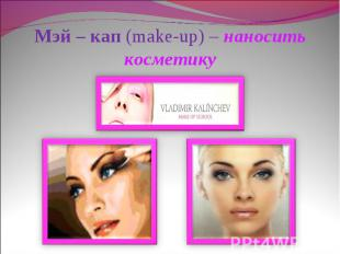 Мэй – кап (make-up) – наносить косметику