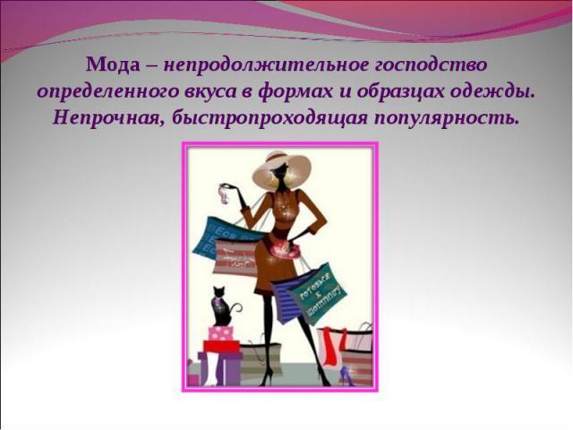 Мода – непродолжительное господство определенного вкуса в формах и образцах одежды. Непрочная, быстропроходящая популярность.