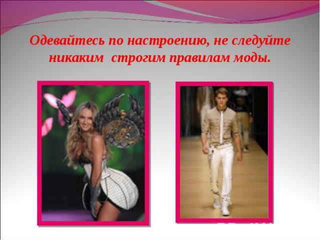 Одевайтесь по настроению, не следуйте никаким строгим правилам моды.