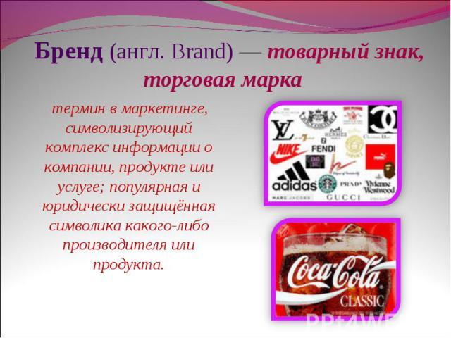 Бренд (англ. Brand) — товарный знак, торговая марка термин в маркетинге, символизирующий комплекс информации о компании, продукте или услуге; популярная и юридически защищённая символика какого-либо производителя или продукта.
